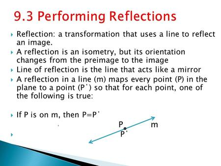  Reflection: a transformation that uses a line to reflect an image.  A reflection is an isometry, but its orientation changes from the preimage to the.
