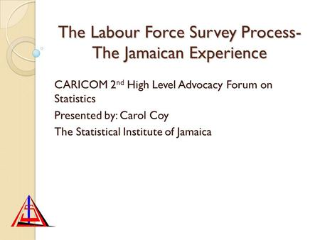 The Labour Force Survey Process- The Jamaican Experience CARICOM 2 nd High Level Advocacy Forum on Statistics Presented by: Carol Coy The Statistical Institute.
