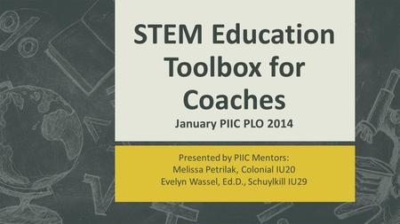 Presented by PIIC Mentors: Melissa Petrilak, Colonial IU20 Evelyn Wassel, Ed.D., Schuylkill IU29 STEM Education Toolbox for Coaches January PIIC PLO 2014.