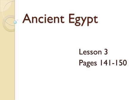 Ancient Egypt Lesson 3 Pages 141-150.