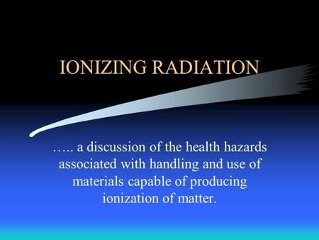 IONIZING RADIATION ….. a discussion of the health hazards associated with handling and use of materials capable of producing ionization of matter.