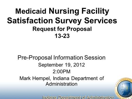 Medicaid Nursing Facility Satisfaction Survey Services Request for Proposal 13-23 Pre-Proposal Information Session September 19, 2012 2:00PM Mark Hempel,