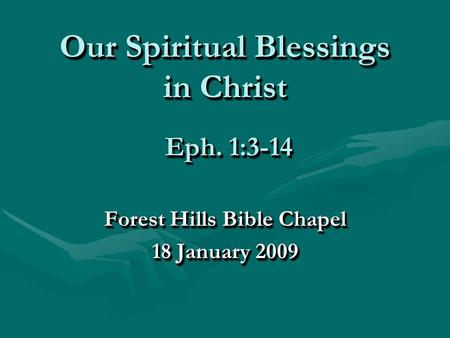 Our Spiritual Blessings in Christ Forest Hills Bible Chapel 18 January 2009 Forest Hills Bible Chapel 18 January 2009 Eph. 1:3-14.