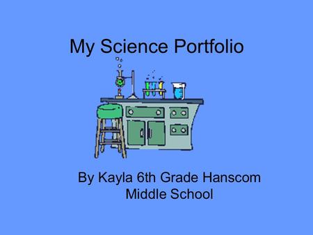 My Science Portfolio By Kayla 6th Grade Hanscom Middle School.