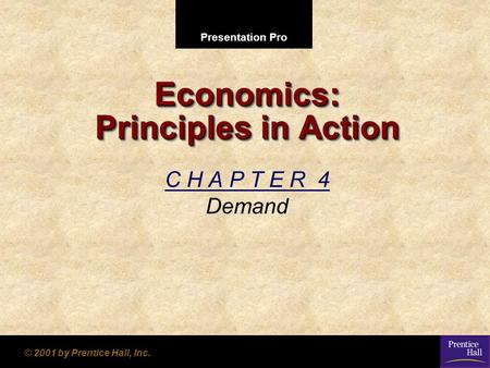 Presentation Pro © 2001 by Prentice Hall, Inc. Economics: Principles in Action C H A P T E R 4 Demand.