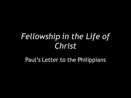 Fellowship in the Life of Christ Paul's Letter to the Philippians.