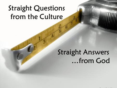 Straight Questions from the Culture Straight Answers …from God.