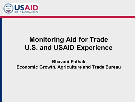 Monitoring Aid for Trade U.S. and USAID Experience Bhavani Pathak Economic Growth, Agriculture and Trade Bureau.