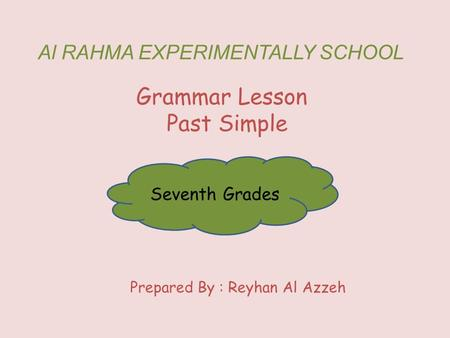 Al RAHMA EXPERIMENTALLY SCHOOL Grammar Lesson Past Simple Seventh Grades Prepared By : Reyhan Al Azzeh.