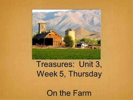 Treasures: Unit 3, Week 5, Thursday On the Farm. Cause and effect.
