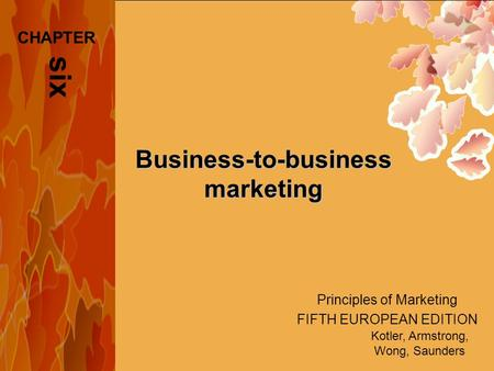 Principles of Marketing FIFTH EUROPEAN EDITION Kotler, Armstrong, Wong, Saunders Business-to-business marketing six CHAPTER.