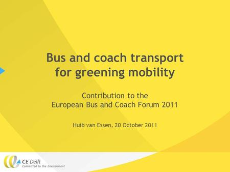 Bus and coach transport for greening mobility Contribution to the European Bus and Coach Forum 2011 Huib van Essen, 20 October 2011.