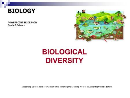 BIOLOGY POWERPOINT SLIDESHOW Grade 9 ScienceBIOLOGICALDIVERSITY Supporting Science Textbook Content while enriching the Learning Process in Junior High/<strong>Middle</strong>.