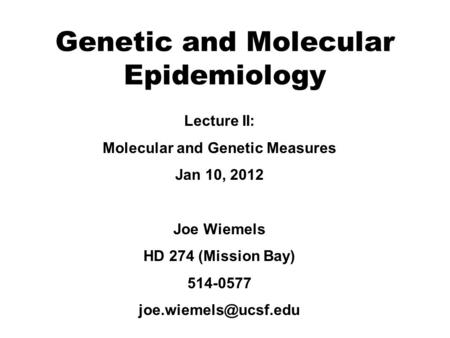 Genetic <strong>and</strong> Molecular Epidemiology Lecture II: Molecular <strong>and</strong> Genetic Measures Jan 10, 2012 Joe Wiemels HD 274 (Mission Bay) 514-0577