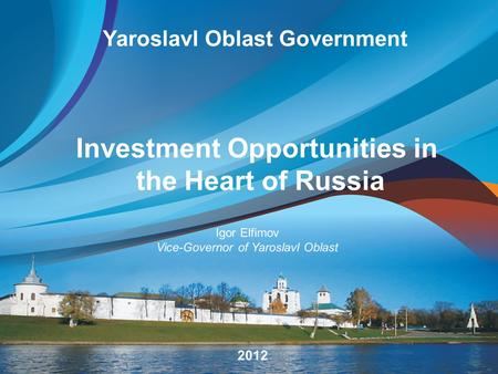 Yaroslavl Oblast Government Investment Opportunities in the Heart of Russia 2012 Igor Elfimov Vice-Governor of Yaroslavl Oblast.