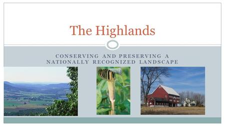 <strong>CONSERVING</strong> <strong>AND</strong> PRESERVING A NATIONALLY RECOGNIZED LANDSCAPE The Highlands.