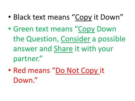 "Black text means ""Copy it Down"" Green text means ""Copy Down the Question, Consider a possible answer and Share it with your partner."" Red means ""Do Not."