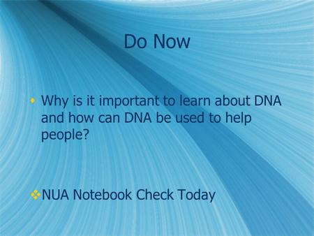 Do Now Why is it important to learn about DNA and how can DNA be used to help people? NUA Notebook Check Today.