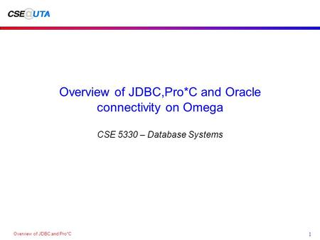 Overview of JDBC and Pro*C 1 Overview of JDBC,Pro*C and Oracle connectivity on Omega CSE 5330 – Database Systems.