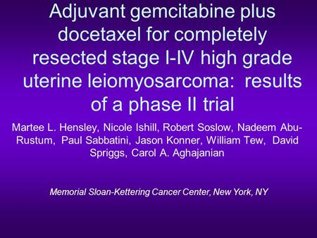 Adjuvant gemcitabine plus docetaxel for completely resected stage I-IV high grade uterine leiomyosarcoma: results of a phase II trial Martee L. Hensley,