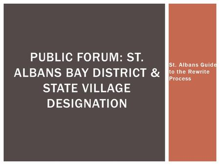 St. Albans Guide to the Rewrite Process PUBLIC FORUM: ST. ALBANS BAY DISTRICT & STATE VILLAGE DESIGNATION.