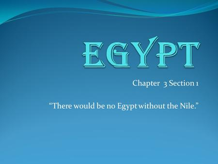 "Chapter 3 Section 1 ""There would be no Egypt without the Nile."""