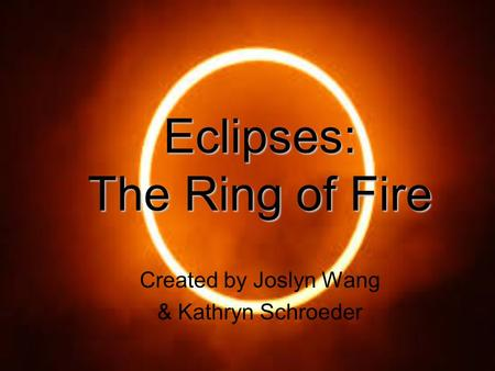 Eclipses: The <strong>Ring</strong> <strong>of</strong> <strong>Fire</strong> Created by Joslyn Wang & Kathryn Schroeder.