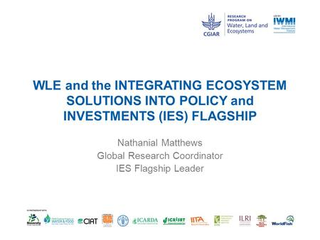 WLE and the INTEGRATING ECOSYSTEM SOLUTIONS INTO POLICY and INVESTMENTS (IES) FLAGSHIP Nathanial Matthews Global Research Coordinator IES Flagship Leader.