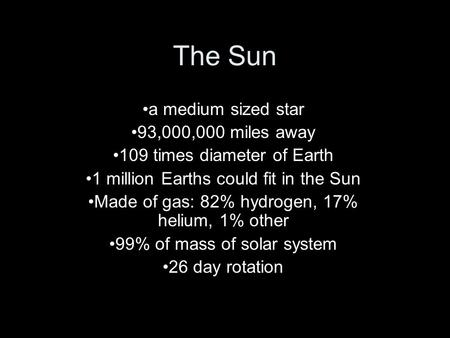 The Sun a medium sized star 93,000,000 miles away 109 times diameter of Earth 1 million Earths could fit in the Sun Made of gas: 82% hydrogen, 17% helium,