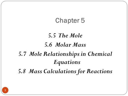Chapter 5 1 5.5 The Mole 5.6 Molar Mass 5.7 Mole Relationships in Chemical Equations 5.8 Mass Calculations for Reactions.