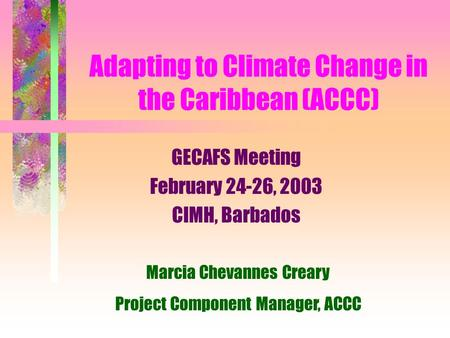 Adapting to Climate Change in the Caribbean (ACCC) GECAFS Meeting February 24-26, 2003 CIMH, Barbados Marcia Chevannes Creary Project Component Manager,