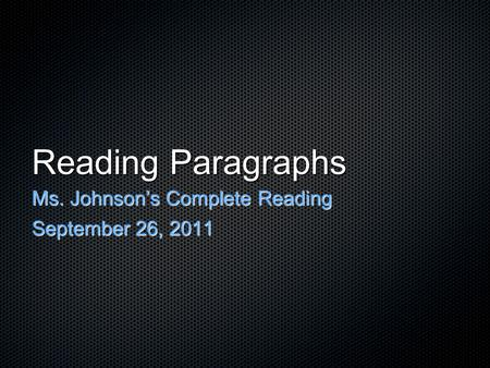 Reading Paragraphs Ms. Johnson's Complete Reading September 26, 2011.