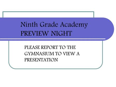 PLEASE REPORT TO THE GYMNASIUM TO VIEW A PRESENTATION Ninth Grade Academy PREVIEW NIGHT.