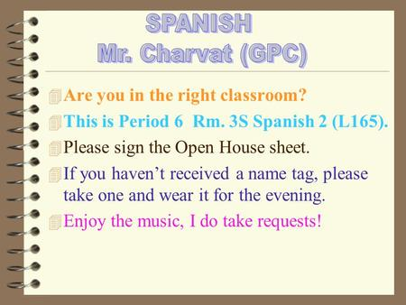 4 Are you in the right classroom? 4 This is Period 6 Rm. 3S Spanish 2 (L165). 4 Please sign the Open House sheet. 4 If you haven't received a name tag,