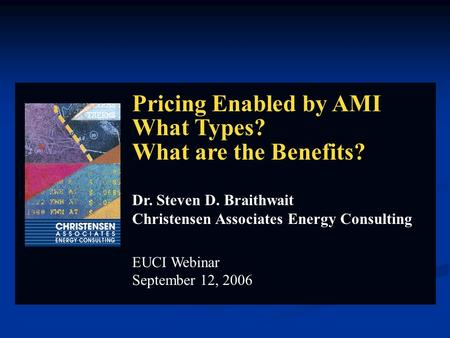 Pricing Enabled by AMI What Types? What are the Benefits? Dr. Steven D. Braithwait Christensen Associates Energy Consulting EUCI Webinar September 12,