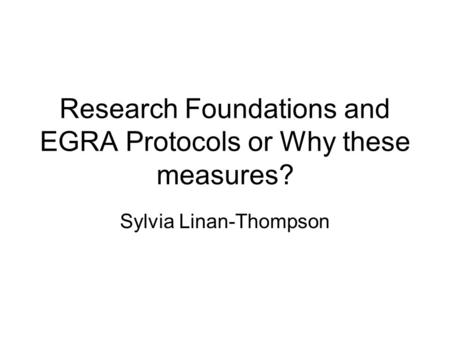 Research Foundations and EGRA Protocols or Why these measures? Sylvia Linan-Thompson.