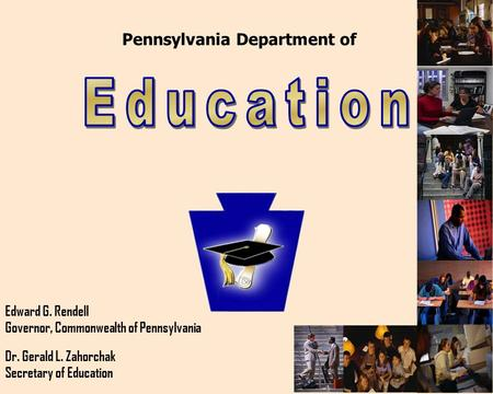 Pennsylvania Department of Edward G. Rendell Governor, Commonwealth of Pennsylvania Dr. Gerald L. Zahorchak Secretary of Education.