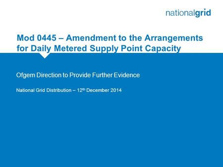 Mod 0445 – Amendment to the Arrangements for Daily Metered Supply Point Capacity Ofgem Direction to Provide Further Evidence National Grid Distribution.