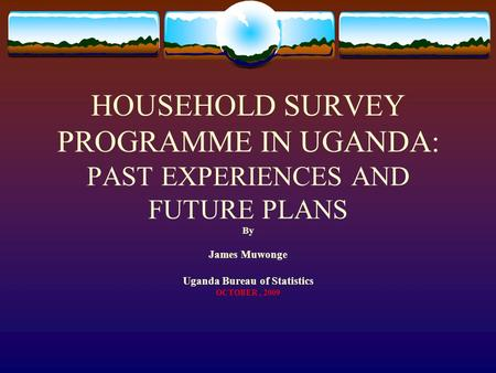 HOUSEHOLD SURVEY PROGRAMME IN UGANDA: PAST EXPERIENCES AND FUTURE PLANS By James Muwonge Uganda Bureau of Statistics OCTOBER, 2009.