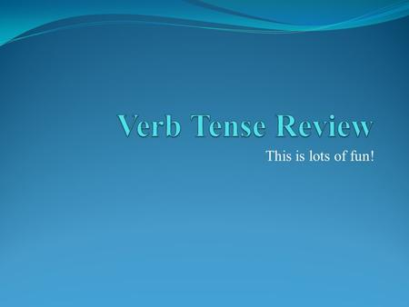 Verb Tense Review This is lots of fun!.