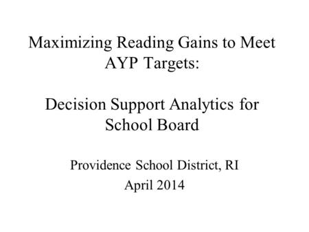 Maximizing Reading Gains to Meet AYP Targets: Decision Support Analytics for School Board Providence School District, RI April 2014.