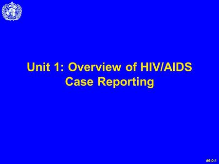 Unit 1: Overview of HIV/AIDS Case Reporting #6-0-1.