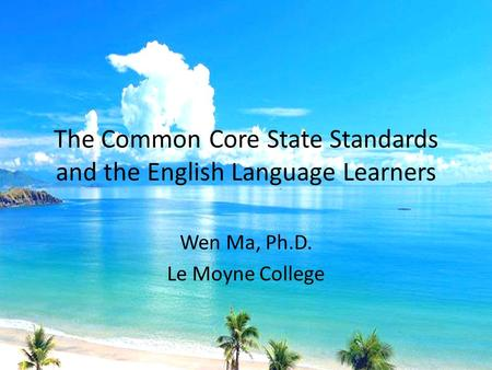 The Common Core State Standards and the English Language Learners Wen Ma, Ph.D. Le Moyne College.