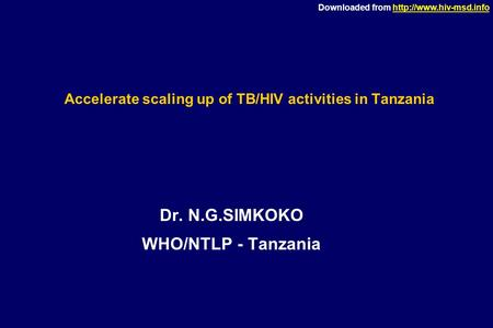 Downloaded from  Accelerate scaling up of TB/HIV activities in Tanzania Dr. N.G.SIMKOKO WHO/NTLP - Tanzania.