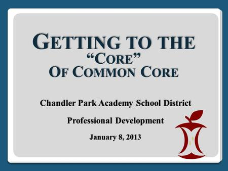 "G ETTING TO THE ""C ORE "" O F C OMMON C ORE Chandler Park Academy School District Professional Development January 8, 2013."