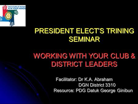 PRESIDENT ELECT'S TRINING SEMINAR WORKING WITH YOUR CLUB & DISTRICT LEADERS Facilitator: Dr K.A. Abraham DGN District 3310 Resource: PDG Datuk George Ginibun.