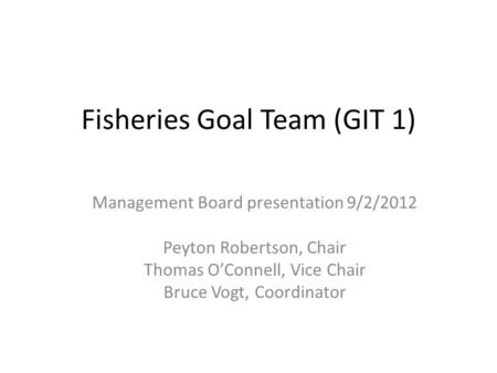 Fisheries Goal Team (GIT 1) Management Board presentation 9/2/2012 Peyton Robertson, Chair Thomas O'Connell, Vice Chair Bruce Vogt, Coordinator.