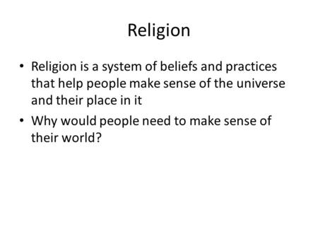 Religion Religion is a system of beliefs and practices that help people make sense of the universe and their place in it Why would people need to make.
