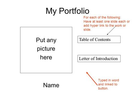My Portfolio Name Table of Contents Put any picture here Letter of Introduction Typed in word and linked to button. For each of the following: Have at.