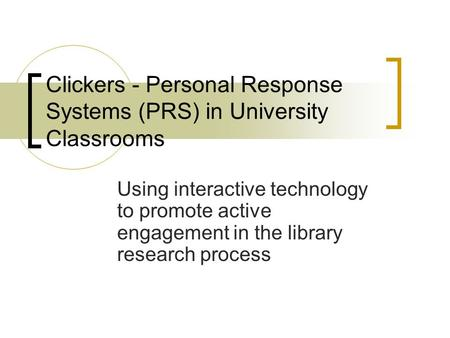 Clickers - Personal Response Systems (PRS) in University Classrooms Using interactive technology to promote active engagement in the library research process.